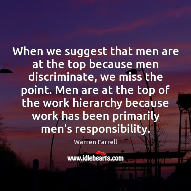 When we suggest that men are at the top because men discriminate, Warren Farrell Picture Quote