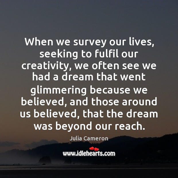 When we survey our lives, seeking to fulfil our creativity, we often Julia Cameron Picture Quote