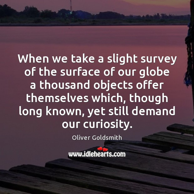 When we take a slight survey of the surface of our globe Oliver Goldsmith Picture Quote