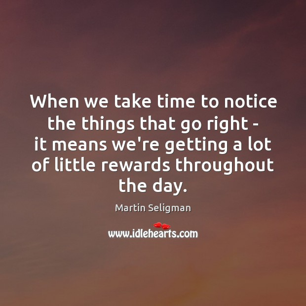 When we take time to notice the things that go right – Martin Seligman Picture Quote