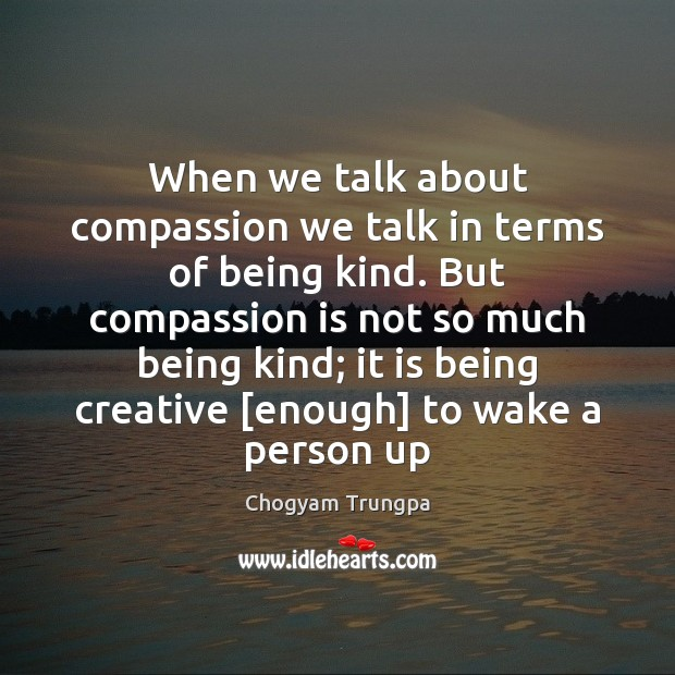 When we talk about compassion we talk in terms of being kind. Chogyam Trungpa Picture Quote