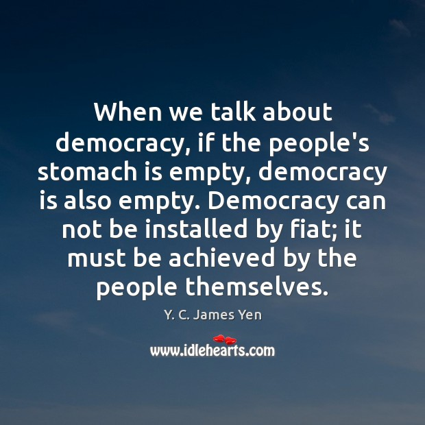 When we talk about democracy, if the people's stomach is empty, democracy Democracy Quotes Image