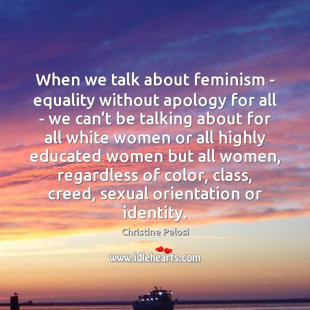 When we talk about feminism – equality without apology for all – Christine Pelosi Picture Quote
