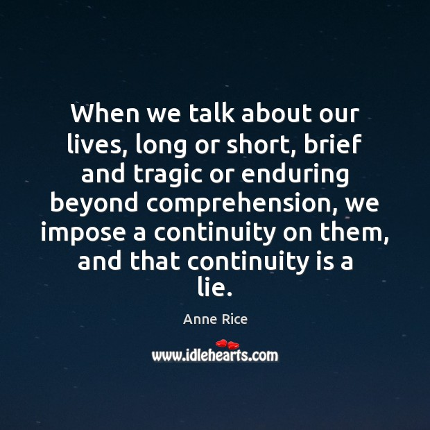 When we talk about our lives, long or short, brief and tragic Anne Rice Picture Quote