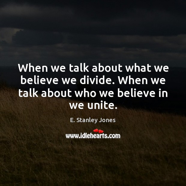 When we talk about what we believe we divide. When we talk E. Stanley Jones Picture Quote