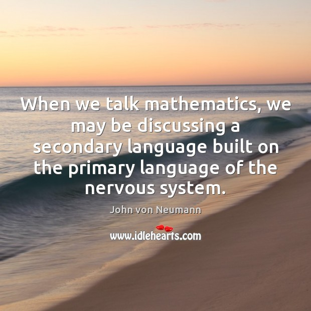 When we talk mathematics, we may be discussing a secondary language built John von Neumann Picture Quote