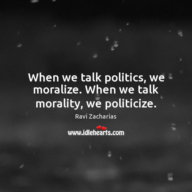 When we talk politics, we moralize. When we talk morality, we politicize. Ravi Zacharias Picture Quote