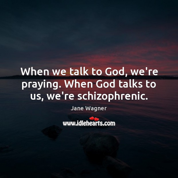 Image, When we talk to God, we're praying. When God talks to us, we're schizophrenic.