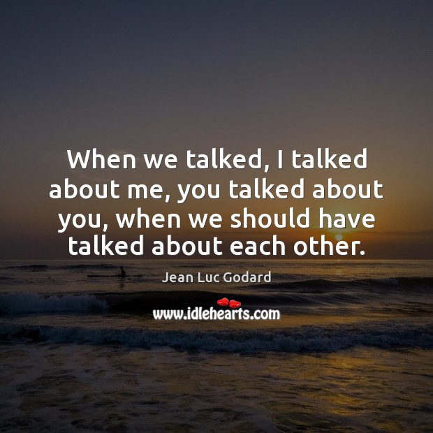 When we talked, I talked about me, you talked about you, when Image
