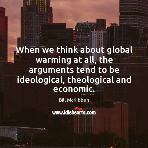 When we think about global warming at all, the arguments tend to Bill McKibben Picture Quote