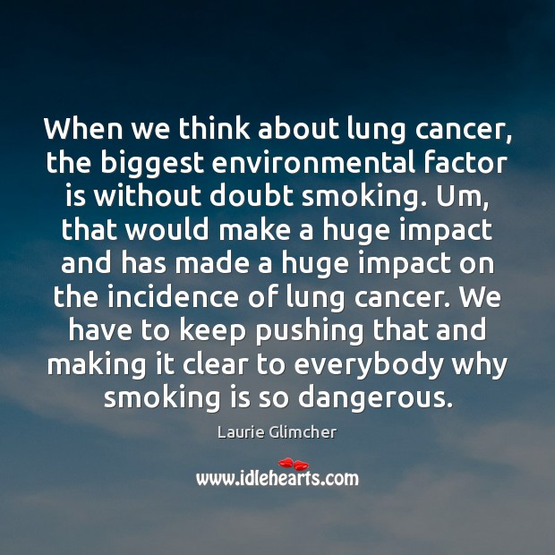 When we think about lung cancer, the biggest environmental factor is without Smoking Quotes Image
