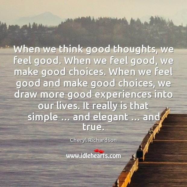 When we think good thoughts, we feel good. When we feel good, Cheryl Richardson Picture Quote