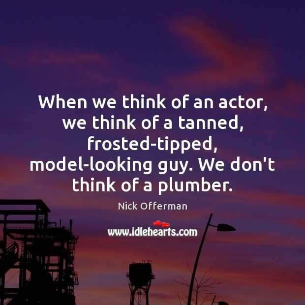 When we think of an actor, we think of a tanned, frosted-tipped, Nick Offerman Picture Quote