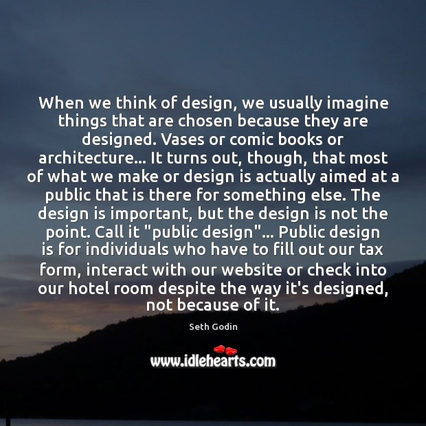 When we think of design, we usually imagine things that are chosen Seth Godin Picture Quote