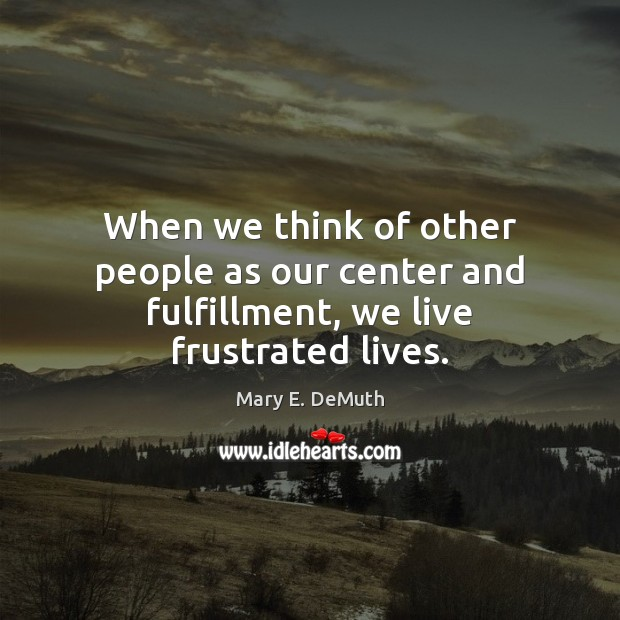 When we think of other people as our center and fulfillment, we live frustrated lives. Image