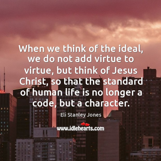 When we think of the ideal, we do not add virtue to virtue, but think of jesus christ Eli Stanley Jones Picture Quote