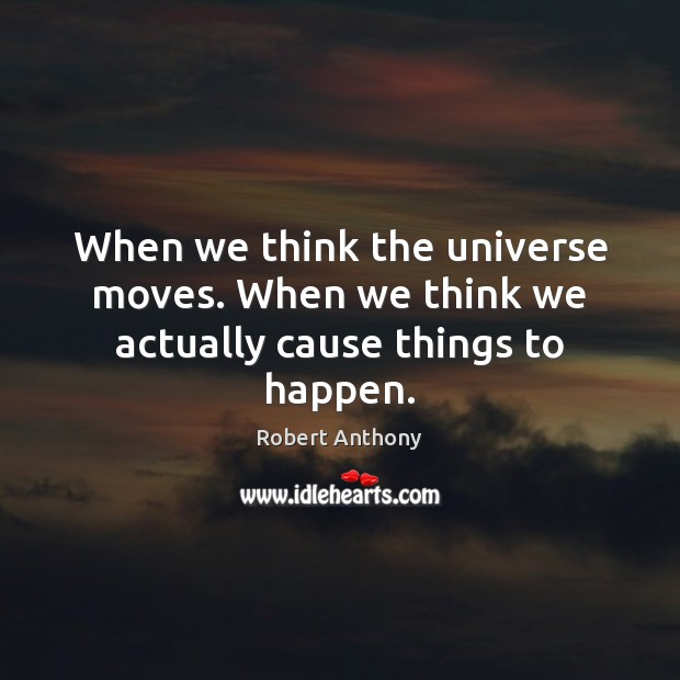 When we think the universe moves. When we think we actually cause things to happen. Robert Anthony Picture Quote