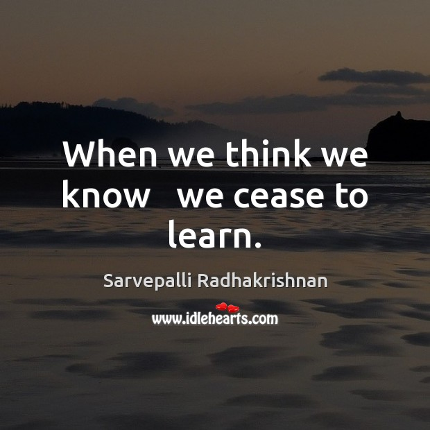When we think we know   we cease to learn. Image