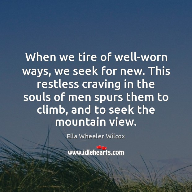 Image, When we tire of well-worn ways, we seek for new. This restless