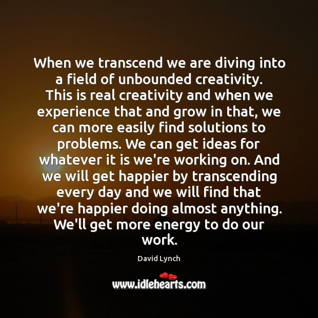 When we transcend we are diving into a field of unbounded creativity. David Lynch Picture Quote