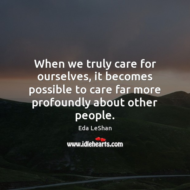 When we truly care for ourselves, it becomes possible to care far Eda LeShan Picture Quote