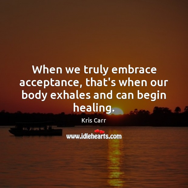 When we truly embrace acceptance, that's when our body exhales and can begin healing. Image