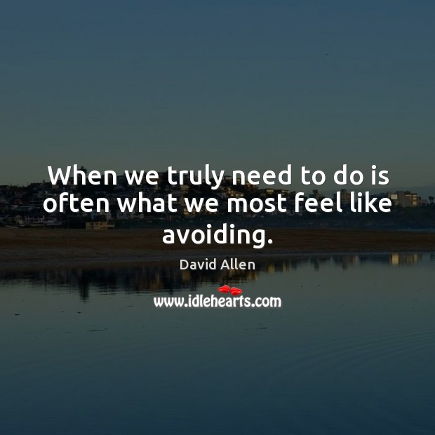 When we truly need to do is often what we most feel like avoiding. David Allen Picture Quote