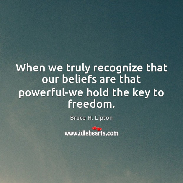 Image, When we truly recognize that our beliefs are that powerful-we hold the key to freedom.