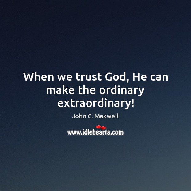 Image, When we trust God, He can make the ordinary extraordinary!
