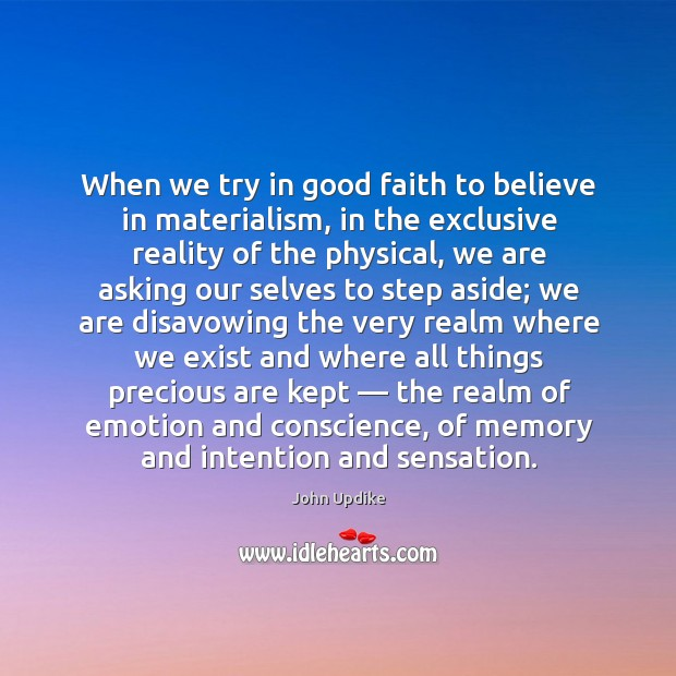 When we try in good faith to believe in materialism, in the exclusive reality of the physical Image