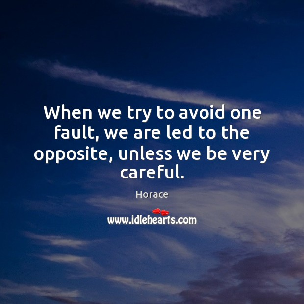 When we try to avoid one fault, we are led to the opposite, unless we be very careful. Image
