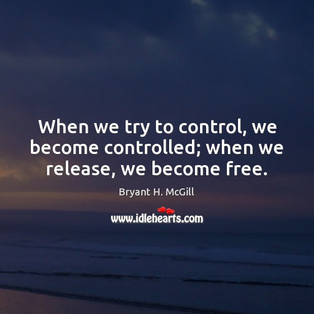 When we try to control, we become controlled; when we release, we become free. Bryant H. McGill Picture Quote