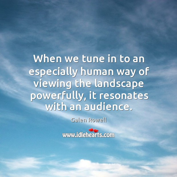 When we tune in to an especially human way of viewing the landscape powerfully, it resonates with an audience. Galen Rowell Picture Quote