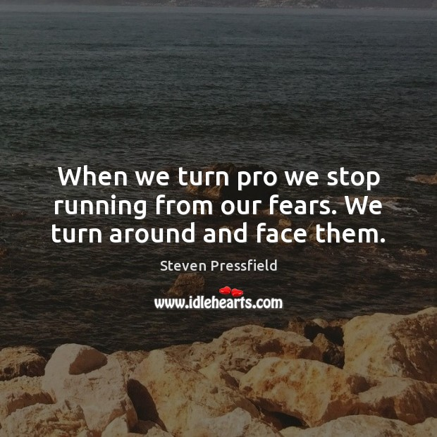 When we turn pro we stop running from our fears. We turn around and face them. Image
