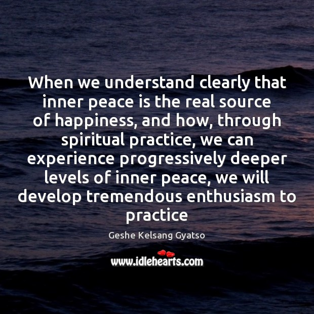 When we understand clearly that inner peace is the real source of Geshe Kelsang Gyatso Picture Quote