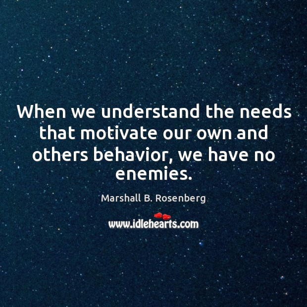 When we understand the needs that motivate our own and others behavior, Marshall B. Rosenberg Picture Quote