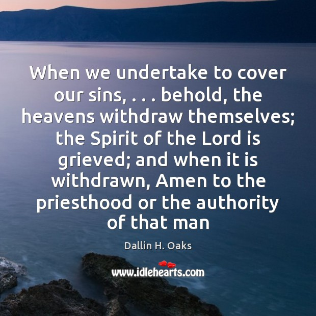 When we undertake to cover our sins, . . . behold, the heavens withdraw themselves; Dallin H. Oaks Picture Quote