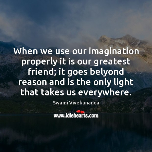 When we use our imagination properly it is our greatest friend; it Image