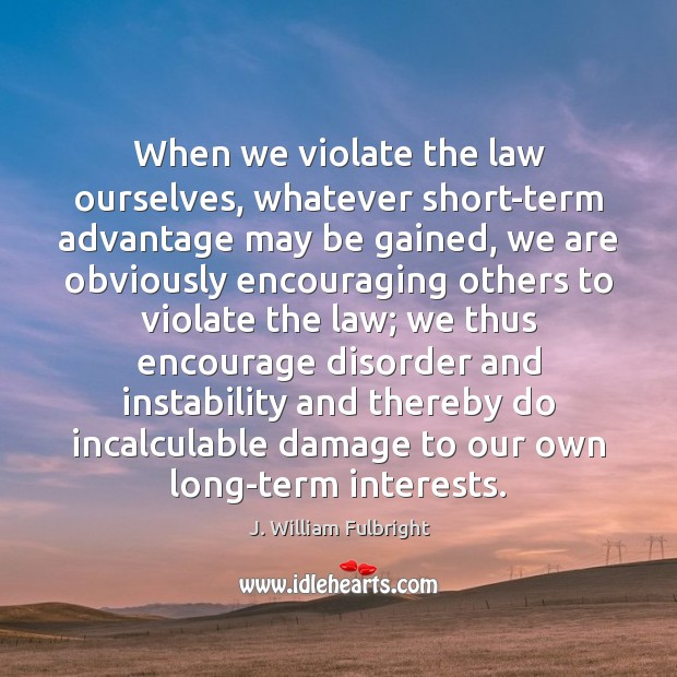 When we violate the law ourselves, whatever short-term advantage may be gained, J. William Fulbright Picture Quote