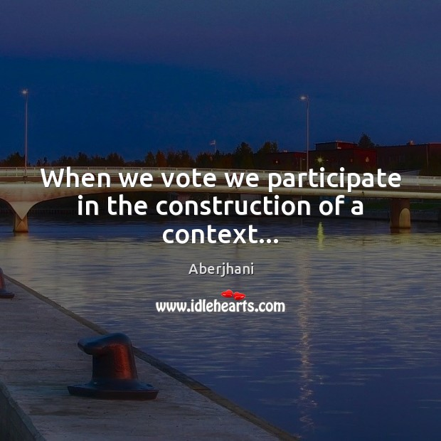 When we vote we participate in the construction of a context… Image