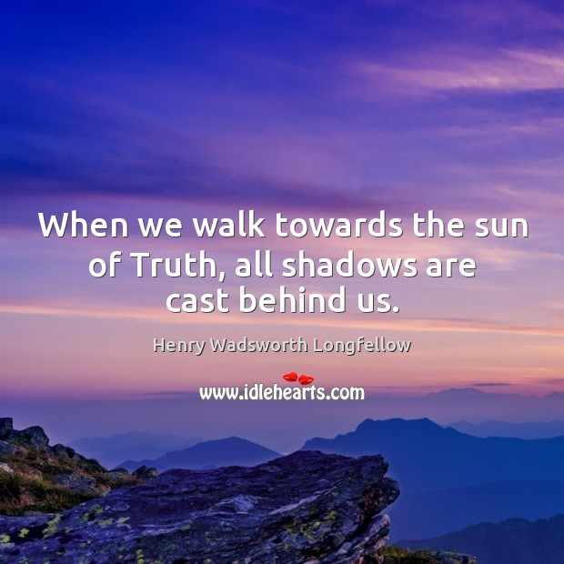 When we walk towards the sun of Truth, all shadows are cast behind us. Image