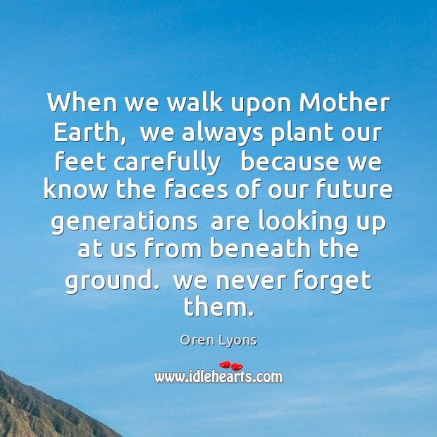 When we walk upon Mother Earth,  we always plant our feet carefully Image