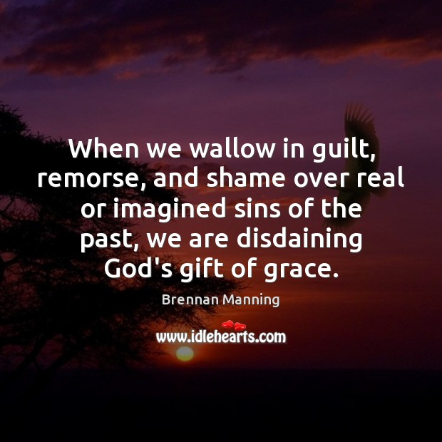 When we wallow in guilt, remorse, and shame over real or imagined Image