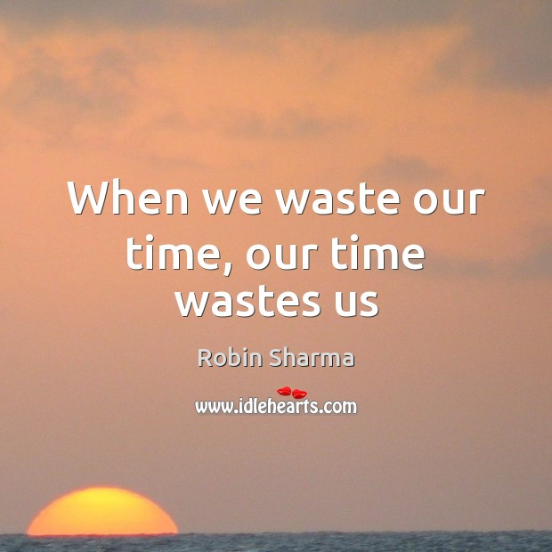 Image, When we waste our time, our time wastes us