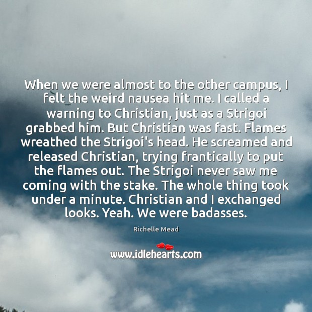 When we were almost to the other campus, I felt the weird Richelle Mead Picture Quote