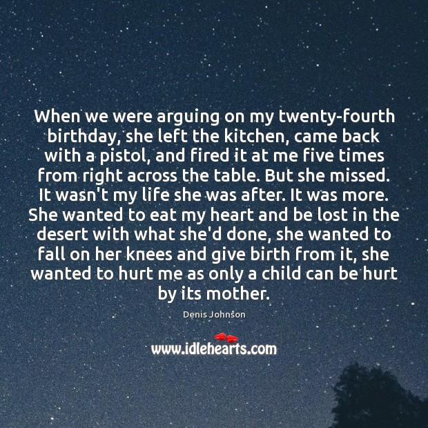 When we were arguing on my twenty-fourth birthday, she left the kitchen, Denis Johnson Picture Quote