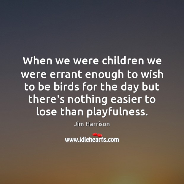 When we were children we were errant enough to wish to be Jim Harrison Picture Quote
