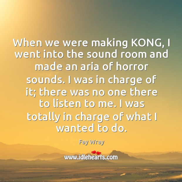 When we were making kong, I went into the sound room and made an aria of horror sounds. Fay Wray Picture Quote