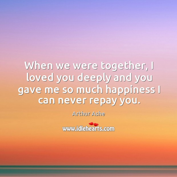 When we were together, I loved you deeply and you gave me so much happiness I can never repay you. Arthur Ashe Picture Quote