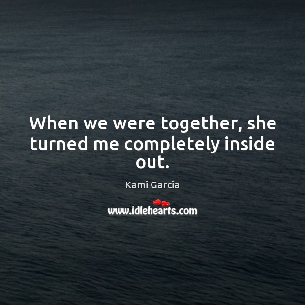 When we were together, she turned me completely inside out. Kami Garcia Picture Quote